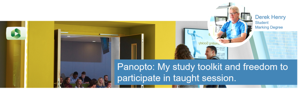 "Derek Henry 3rd Year Student inset, image of students entering a lecture theatre. Caption text ""Panopto: My Study toolkit and freedom to participate in taught sessions."
