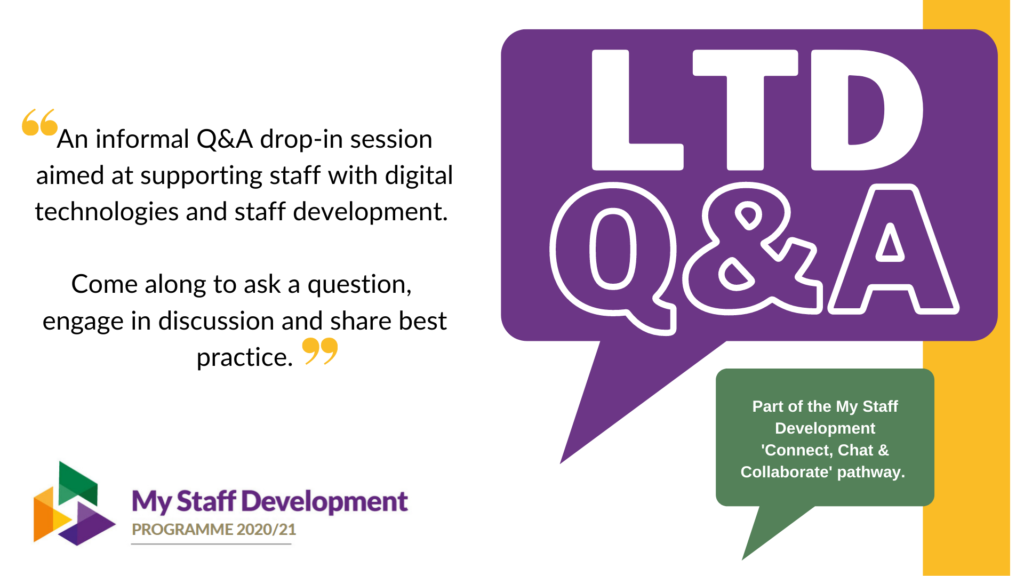 LTD Q&A. An informal q&a drop-in session aimed at supporting staff with digital technologies and staff development. Come along to ask a question, engage in discussion and share best practice.