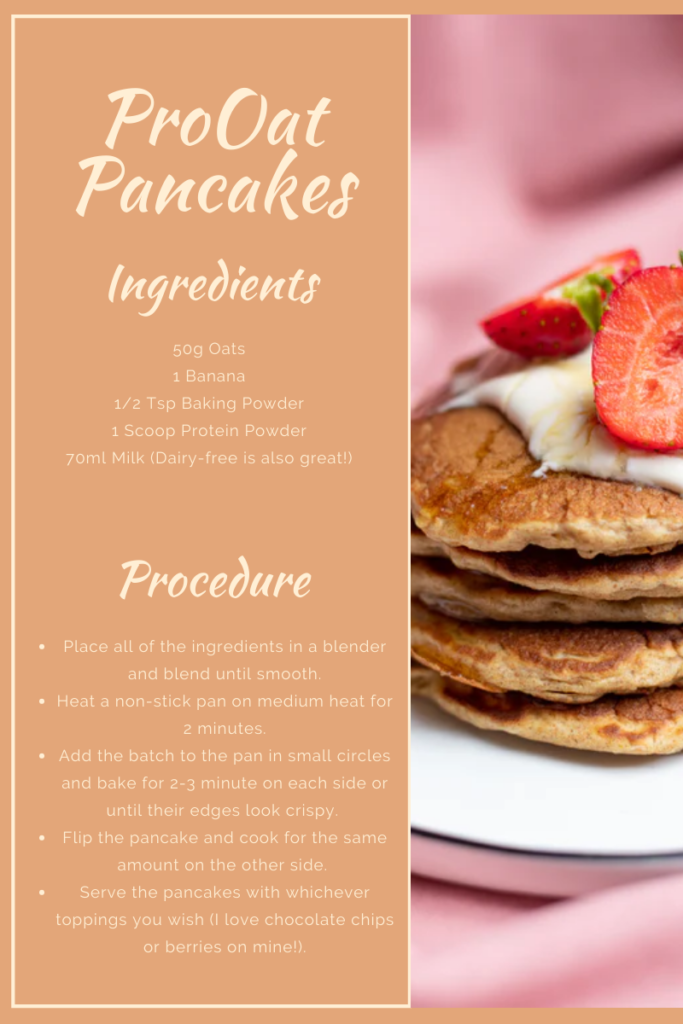 For the Pro Oat pancake recipe, use 50g of oats, 1 banana, half a teaspoon of baking powder, 1 scoop of protein powder and 70ml of any milk. To make this recipe, blend together all of the ingredients until the batter is smooth. Heat a non-stick pan for about 2 minutes. Add the batter to the pan in small circles and cook for 2-3 minutes on each side. Serve the pancakes with any toppings you wish!