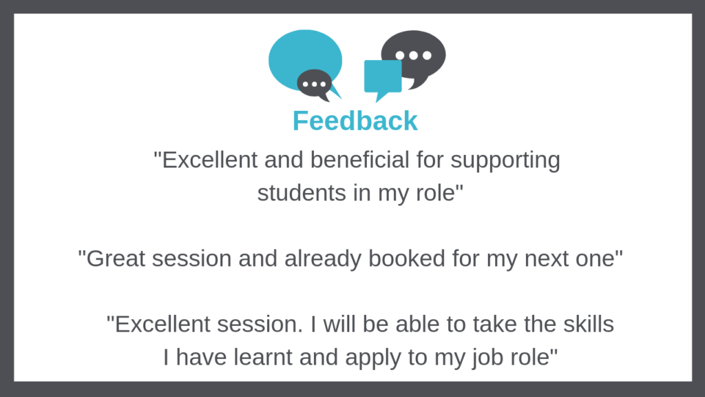 "Feedback - ""Excellent and beneficial for supporting  students in my role""  ""Great session and already booked for my next one""         ""Excellent session. I will be able to take the skills I have learnt and apply to my job role"""