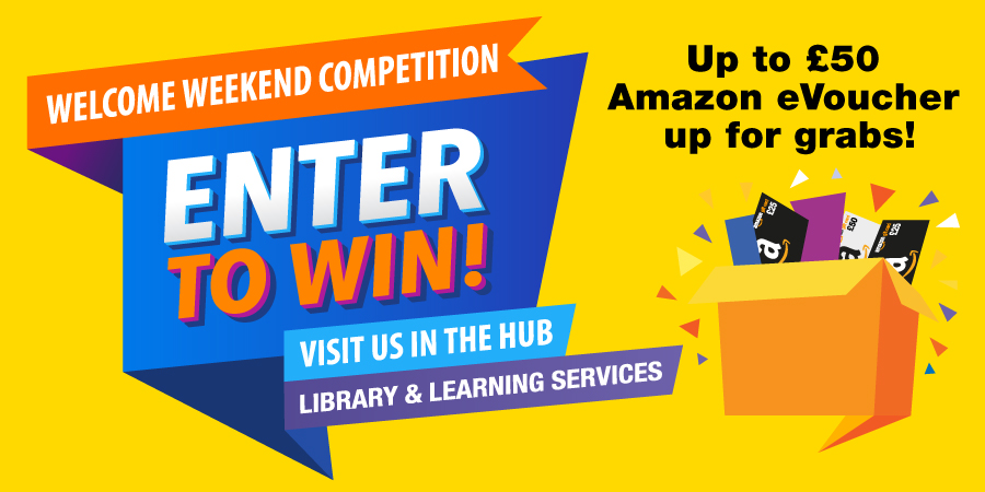 Welcome Weekend Competition. Enter to win by visiting us in the HUB during Welcome Weekend. Can win up to £50 Amazon eVoucher. Full details on how to enter included in the blog.